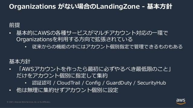 © 2021, Amazon Web Services, Inc. or its Affiliates. Organizations がない場合のLandingZone - 基本⽅針 前提 • 基本的にAWSの各種サービスがマルチアカウント対応...