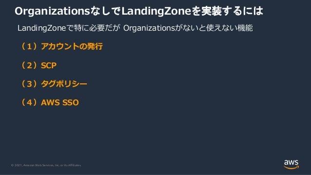 © 2021, Amazon Web Services, Inc. or its Affiliates. OrganizationsなしでLandingZoneを実装するには LandingZoneで特に必要だが Organizationsがな...