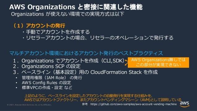 © 2021, Amazon Web Services, Inc. or its Affiliates. AWS Organizations と密接に関連した機能 Organizations が使えない環境での実現⽅式は以下 (1)アカウントの...