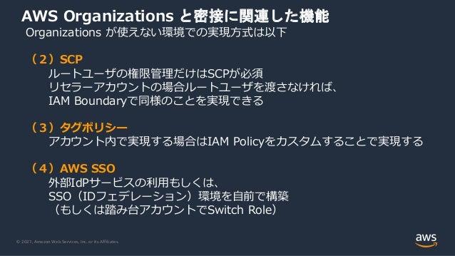 © 2021, Amazon Web Services, Inc. or its Affiliates. AWS Organizations と密接に関連した機能 Organizations が使えない環境での実現⽅式は以下 (2)SCP ルー...