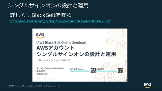 © 2021, Amazon Web Services, Inc. or its Affiliates. All rights reserved. シングルサインオンの設計と運⽤ 詳しくはBlackBeltを参照 https://aws.ama...