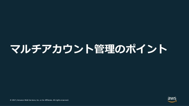 © 2021, Amazon Web Services, Inc. or its Affiliates. All rights reserved. マルチアカウント管理のポイント