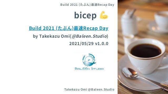 bicep Build 2021 (たぶん)最速Recap Day byTakekazuOmi(@Baleen.Studio) 2021/05/29 v1.0.0 Build 2021 (たぶん)最速Recap Day Takekazu Omi...