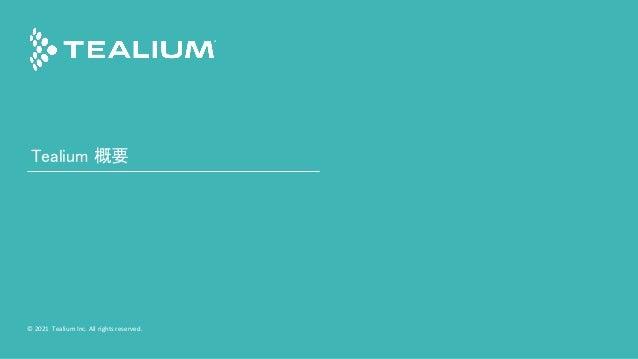 © 2021 Tealium Inc. All rights reserved.   2 © 2021 Tealium Inc. All rights reserved. Tealium 概要