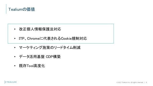© 2021 Tealium Inc. All rights reserved.   8 Tealiumの価値 • 改正個人情報保護法対応 • ITP、Chromeに代表されるCookie規制対応 • マーケティング施策のリードタイム削減 • ...