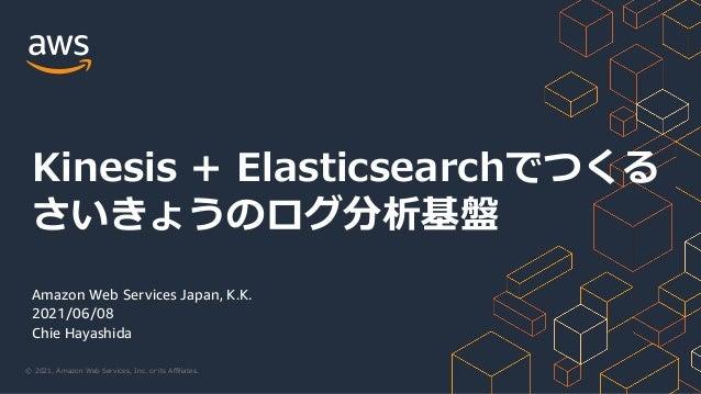 © 2021, Amazon Web Services, Inc. or its Affiliates. Amazon Web Services Japan, K.K. 2021/06/08 Chie Hayashida Kinesis + Ela...
