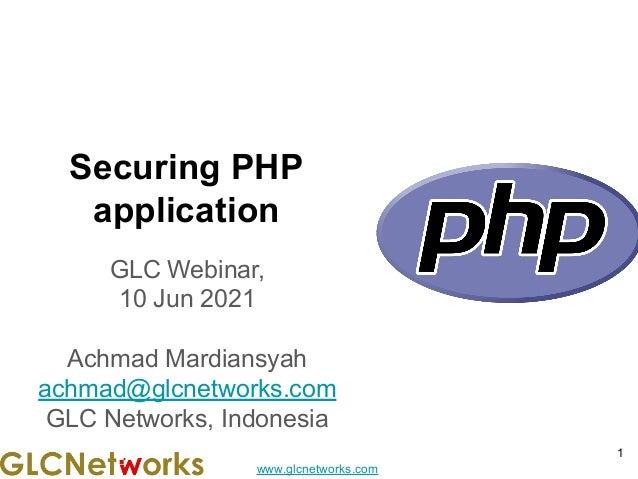 www.glcnetworks.com Securing PHP application GLC Webinar, 10 Jun 2021 Achmad Mardiansyah achmad@glcnetworks.com GLC Networ...