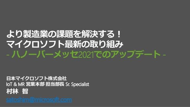 村林 智 satoshim@microsoft.com 日本マイクロソフト株式会社 IoT & MR 営業本部 担当部長 Sr. Specialist より製造業の課題を解決する! マイクロソフト最新の取り組み - ハノーバーメッセ2021での...