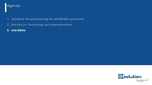 Agenda 1. Überblick Personalplanung mit AGIMENDO.personnel 2. Schritte zur Umsetzung und Inbetriebnahme 3. Live-Demo