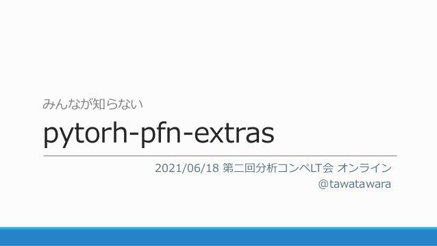 みんなが知らない pytorh-pfn-extras 2021/06/18 第二回分析コンペLT会 オンライン @tawatawara