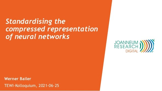 Standardising the compressed representation of neural networks Werner Bailer TEWI-Kolloquium, 2021-06-25
