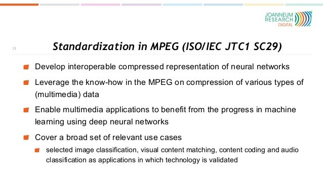 Standardization in MPEG (ISO/IEC JTC1 SC29) Develop interoperable compressed representation of neural networks Leverage th...