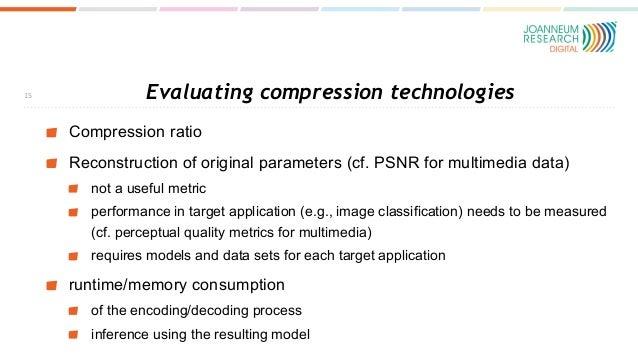 Evaluating compression technologies Compression ratio Reconstruction of original parameters (cf. PSNR for multimedia data)...