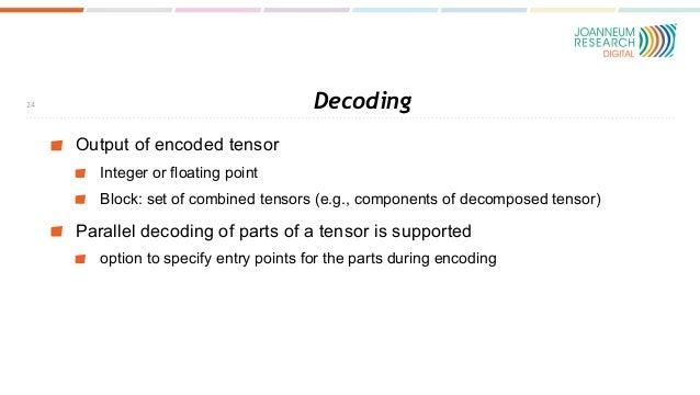 Decoding Output of encoded tensor Integer or floating point Block: set of combined tensors (e.g., components of decomposed...