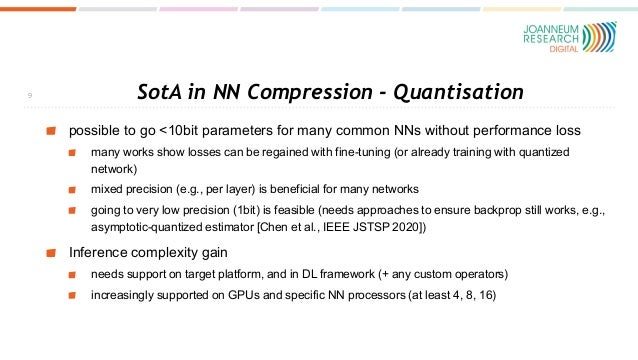 SotA in NN Compression - Quantisation possible to go <10bit parameters for many common NNs without performance loss many w...