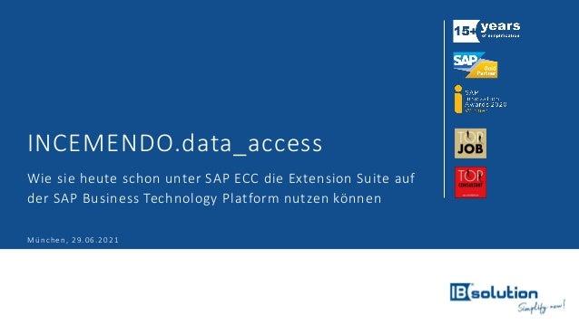 INCEMENDO.data_access Wie sie heute schon unter SAP ECC die Extension Suite auf der SAP Business Technology Platform nutze...