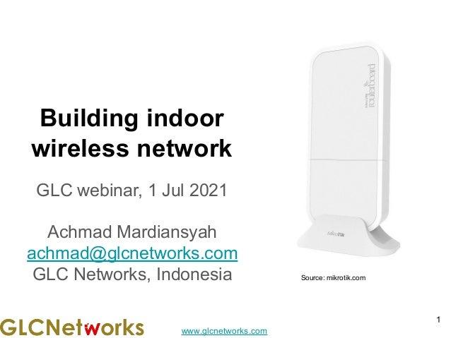 www.glcnetworks.com Building indoor wireless network GLC webinar, 1 Jul 2021 Achmad Mardiansyah achmad@glcnetworks.com GLC...