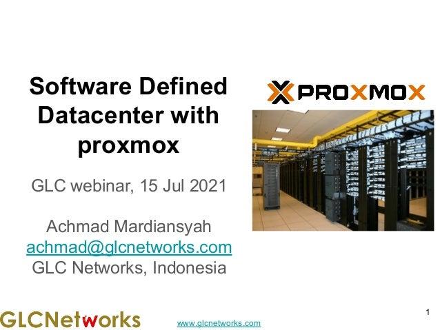 www.glcnetworks.com Software Defined Datacenter with proxmox GLC webinar, 15 Jul 2021 Achmad Mardiansyah achmad@glcnetwork...