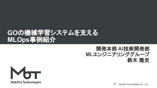 Mobility Technologies Co., Ltd. GOの機械学習システムを支える MLOps事例紹介 開発本部 AI技術開発部 MLエンジニアリンググループ 鈴木 隆史