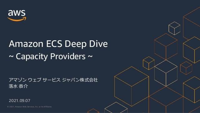 © 2021, Amazon Web Services, Inc. or its Affiliates. アマゾン ウェブ サービス ジャパン株式会社 落⽔ 恭介 Amazon ECS Deep Dive ~ Capacity Provider...