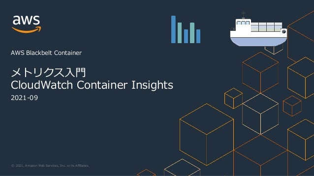 © 2021, Amazon Web Services, Inc. or its Affiliates. 2021-09 メトリクス⼊⾨ CloudWatch Container Insights AWS Blackbelt Container