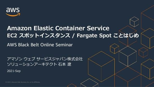 © 2021, Amazon Web Services, Inc. or its Affiliates. アマゾン ウェブ サービスジャパン株式会社 ソリューションアーキテクト ⽯本 遼 Amazon Elastic Container Ser...