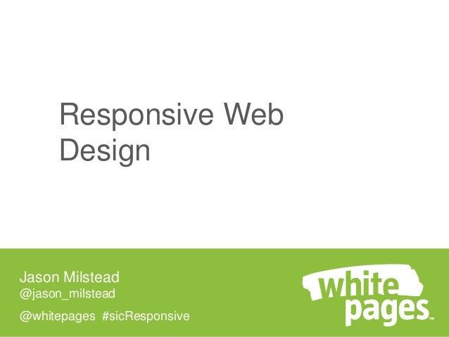 Responsive Web Design  Jason Milstead @jason_milstead  @whitepages #sicResponsive