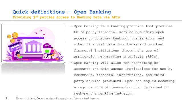 7 Quick definitions – Open Banking Providing 3rd parties access to Banking Data via APIs • Open banking is a banking pract...