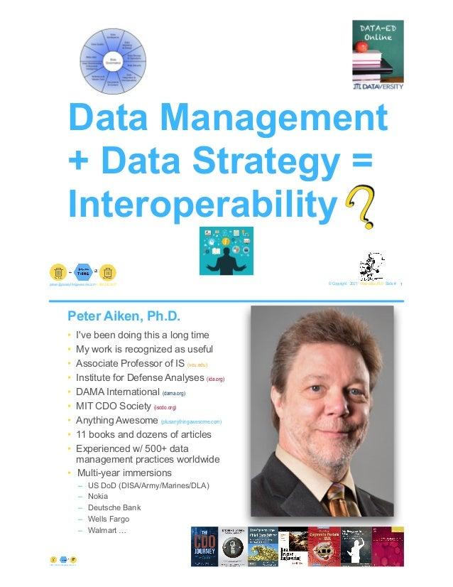 Data Management + Data Strategy = Interoperability © Copyright 2021 by Peter Aiken Slide # 1 paiken@plusanythingawesome.co...