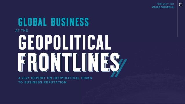 FEBRUARY 2021 WEBER SHANDWICK A 2021 REPORT ON GEOPOLITICAL RISKS TO BUSINESS REPUTATION GEOPOLITICAL AT THE GLOBAL BUSINE...