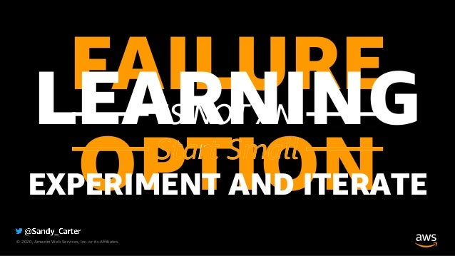 © 2020, Amazon Web Services, Inc. or its Affiliates. FAILUREIS NOT AN OPTION LEARNINGStart Small EXPERIMENT AND ITERATE St...