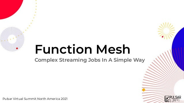 Pulsar Virtual Summit North America 2021 Function Mesh Complex Streaming Jobs In A Simple Way