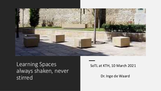Learning Spaces always shaken, never stirred SoTL at KTH, 10 March 2021 Dr. Inge de Waard