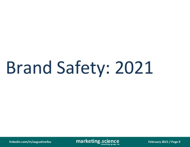 February 2021 / Page 9 marketing.science consulting group, inc. linkedin.com/in/augustinefou Brand Safety: 2021
