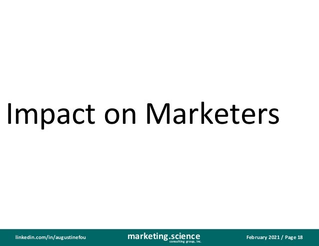 February 2021 / Page 18 marketing.science consulting group, inc. linkedin.com/in/augustinefou Impact on Marketers