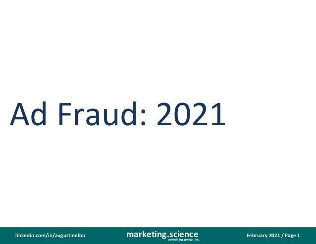 February 2021 / Page 1 marketing.science consulting group, inc. linkedin.com/in/augustinefou Ad Fraud: 2021