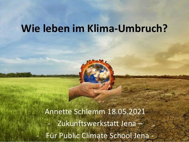 Wie leben im Klima-Umbruch? Annette Schlemm 18.05.2021 - Zukunftswerkstatt Jena – - Für Public Climate School Jena -