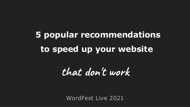 5 popular recommendations to speed up your website WordFest Live 2021 that don't work