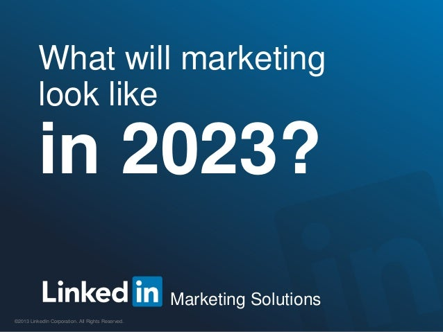 Marketing Solutions©2013 LinkedIn Corporation. All Rights Reserved.What will marketinglook likein 2023?