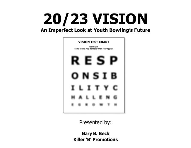20/23 VISION An Imperfect Look at Youth Bowling's Future Presented by: Gary B. Beck Killer 'B' Promotions