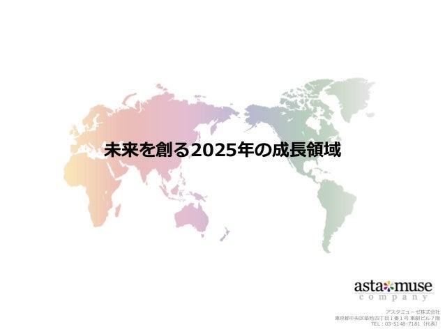 アスタミューゼ株式会社 東京都中央区築地四丁目1番1号 東劇ビル7階 TEL:03-5148-7181(代表) 未来を創る2025年の成長領域