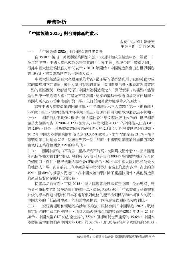 -1- 傳統產業加值轉型推動計畫-總體環境觀測與政策議題剖析 產業評析 「中國製造 2025」對台灣傳產的啟示 金屬中心 MII 陳佳安 出版日期:2015.05.26 一、 「中國製造 2025」政策的產業歷史背景 自 1980 年後期,美國...