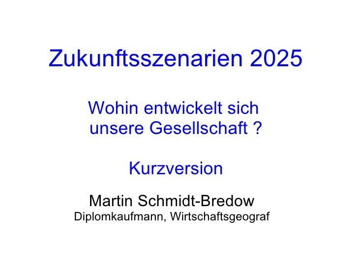 Zukunftsszenarien 2025 Wohin entwickelt sich  unsere Gesellschaft ? Kurzversion Martin Schmidt-Bredow Diplomkaufmann, Wirt...