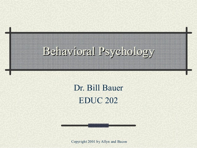 Copyright 2001 by Allyn and Bacon Behavioral PsychologyBehavioral Psychology Dr. Bill Bauer EDUC 202
