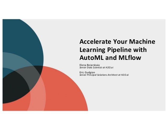Accelerate Your Machine Learning Pipeline with AutoML and MLflow Elena Boiarskaia Senior Data Scientist at H2O.ai Eric Gud...