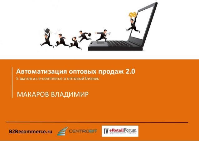 Автоматизация оптовых продаж 2.0  5 шагов из e-commerce в оптовый бизнес  МАКАРОВ ВЛАДИМИР  B2Becommerce.ru