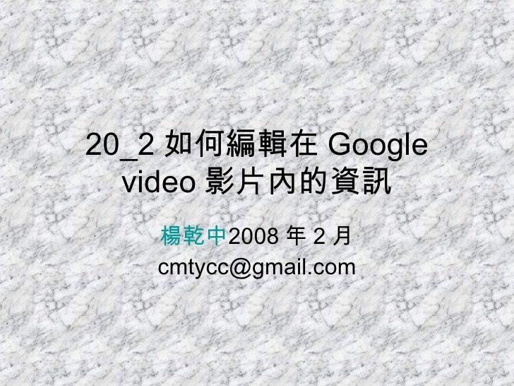 20_2 如何編輯在 Google video 影片內的資訊 楊乾中 2008 年 2 月  [email_address]