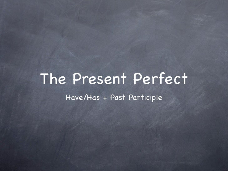 The Present Perfect    Have/Has + Past Participle