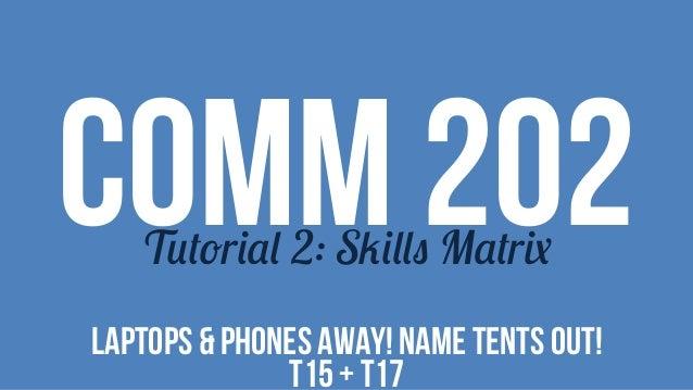 COMM 202Tutorial 2: Skills Matrix LAPTOPS & PHONES AWAY! NAME TENTS OUT! T15 + T17