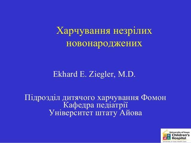 Харчування незрілих        новонароджених       Ekhard E. Ziegler, M.D.Підрозділ дитячого харчування Фомон          Кафедр...